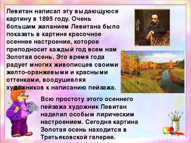 Дорогой друг! Предлагаю тебе рассмотреть картину И.Левитана «Золотая осень». Наведи курсор мышки на картину и ты сможешь подобно рассмотреть каждый фрагмент.