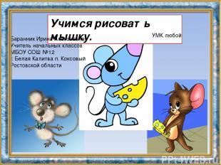 Учимся рисовать мышку. УМК любой Баранник Ирина Алексеевна Учитель начальных кла