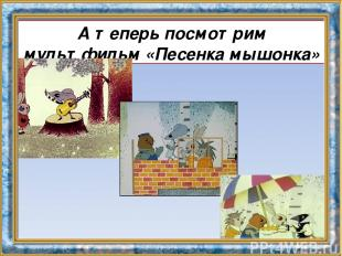 А теперь посмотрим мультфильм «Песенка мышонка»