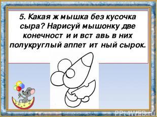 5. Какая ж мышка без кусочка сыра? Нарисуй мышонку две конечности и вставь в них
