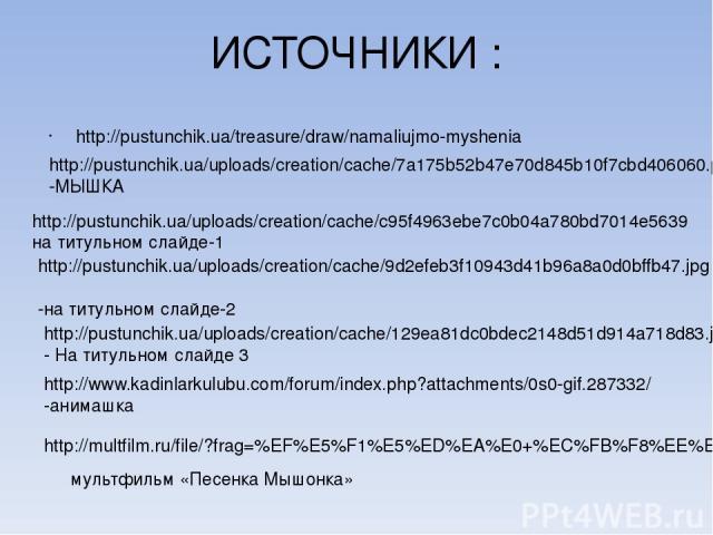 ИСТОЧНИКИ : http://pustunchik.ua/treasure/draw/namaliujmo-myshenia http://pustunchik.ua/uploads/creation/cache/7a175b52b47e70d845b10f7cbd406060.png-МЫШКА http://pustunchik.ua/uploads/creation/cache/c95f4963ebe7c0b04a780bd7014e5639на титульном слайде…