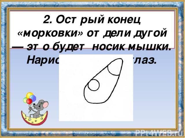 2. Острый конец «морковки» отдели дугой — это будет носик мышки. Нарисуй круглый глаз.