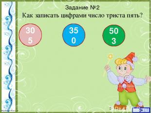 Задание №2 Как записать цифрами число триста пять? 305 350 503 http://linda6035.