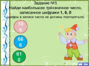 Задание №5 Найди наибольшее трёхзначное число, записанное цифрами 1, 6, 0 (цифры