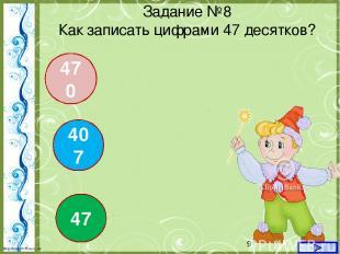 407 47 470 Задание №8 Как записать цифрами 47 десятков? http://linda6035.ucoz.ru