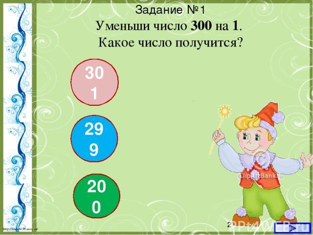 Задание №1 Уменьши число 300 на 1. Какое число получится? 301 299 200 http://linda6035.ucoz.ru/