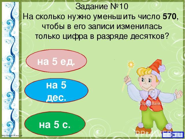 на 5 ед. Задание №10 На сколько нужно уменьшить число 570, чтобы в его записи изменилась только цифра в разряде десятков? на 5 дес. на 5 с. http://linda6035.ucoz.ru/