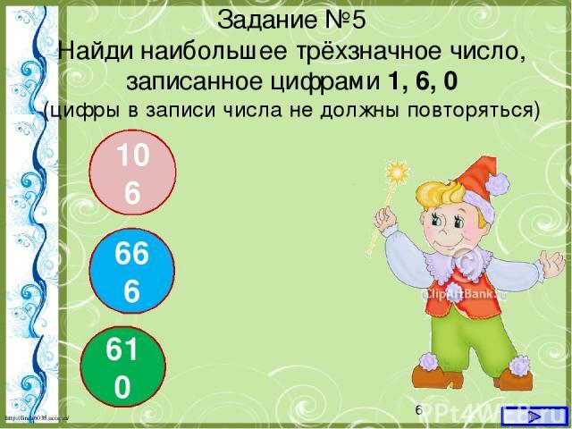 Задание №5 Найди наибольшее трёхзначное число, записанное цифрами 1, 6, 0 (цифры в записи числа не должны повторяться) 106 666 610 http://linda6035.ucoz.ru/