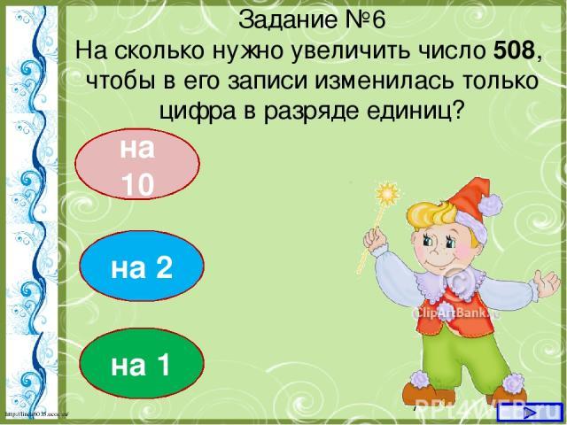 на 10 Задание №6 На сколько нужно увеличить число 508, чтобы в его записи изменилась только цифра в разряде единиц? на 2 на 1 http://linda6035.ucoz.ru/