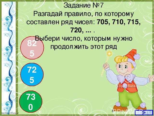725 730 825 Задание №7 Разгадай правило, по которому составлен ряд чисел: 705, 710, 715, 720, ... . Выбери число, которым нужно продолжить этот ряд http://linda6035.ucoz.ru/