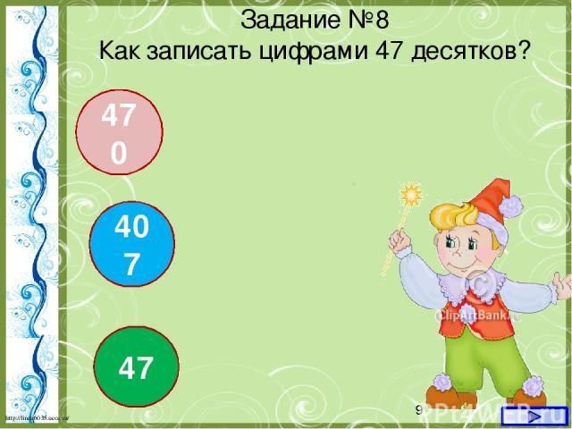 407 47 470 Задание №8 Как записать цифрами 47 десятков? http://linda6035.ucoz.ru/