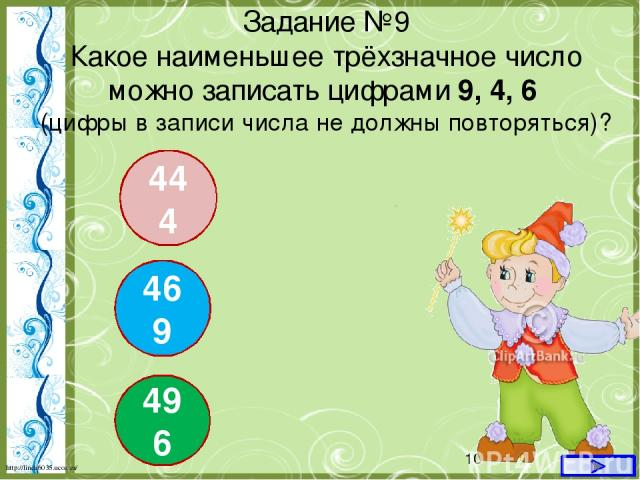Задание №9 Какое наименьшее трёхзначное число можно записать цифрами 9, 4, 6 (цифры в записи числа не должны повторяться)? 444 469 496 http://linda6035.ucoz.ru/
