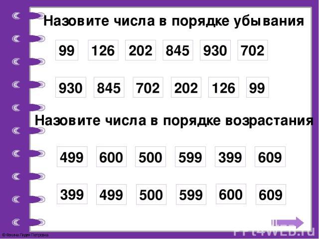Назовите числа в порядке убывания 99 126 202 845 930 702 99 126 202 845 930 702 Назовите числа в порядке возрастания 499 600 500 599 399 609 499 600 500 599 399 609 © Фокина Лидия Петровна