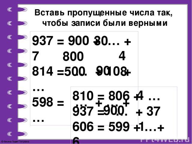 Вставь пропущенные числа так, чтобы записи были верными 937 = 900 + … + 7 814 = … + 10 + … 598 = … + … +… 810 = 806 + … 937 = … + 37 606 = 599 + …+ 6 30 800 4 500 90 8 4 900 1 © Фокина Лидия Петровна