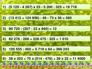 1) (5 125 - 4 267) х 23 - 5 200 : 325 = 19 718 2) (13 412 + 124 956) : 46 - 73 х