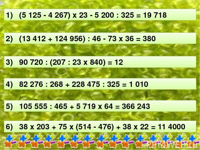 1) (5 125 - 4 267) х 23 - 5 200 : 325 = 19 718 2) (13 412 + 124 956) : 46 - 73 х 36 = 380 3) 90 720 : (207 : 23 х 840) = 12 4) 82 276 : 268 + 228 475 : 325 = 1 010 5) 105 555 : 465 + 5 719 х 64 = 366 243 6) 38 х 203 + 75 х (514 - 476) + 38 х 22 = 11 4000