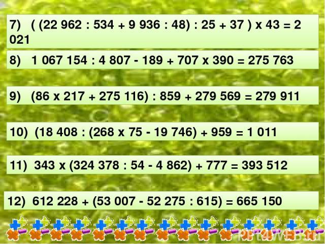 7) ( (22 962 : 534 + 9 936 : 48) : 25 + 37 ) х 43 = 2 021 8) 1 067 154 : 4 807 - 189 + 707 х 390 = 275 763 9) (86 х 217 + 275 116) : 859 + 279 569 = 279 911 10) (18 408 : (268 х 75 - 19 746) + 959 = 1 011 11) 343 х (324 378 : 54 - 4 862) + 777 = 393…