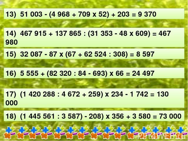 13) 51 003 - (4 968 + 709 х 52) + 203 = 9 370 14) 467 915 + 137 865 : (31 353 - 48 х 609) = 467 980 15) 32 087 - 87 х (67 + 62 524 : 308) = 8 597 16) 5 555 + (82 320 : 84 - 693) х 66 = 24 497 17) (1 420 288 : 4 672 + 259) х 234 - 1 742 = 130 000 18)…