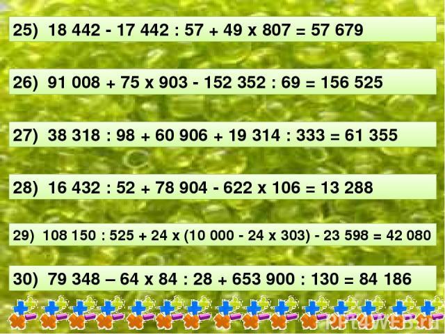 25) 18 442 - 17 442 : 57 + 49 х 807 = 57 679 26) 91 008 + 75 х 903 - 152 352 : 69 = 156 525 27) 38 318 : 98 + 60 906 + 19 314 : 333 = 61 355 28) 16 432 : 52 + 78 904 - 622 х 106 = 13 288 29) 108 150 : 525 + 24 х (10 000 - 24 х 303) - 23 598 = 42 080…