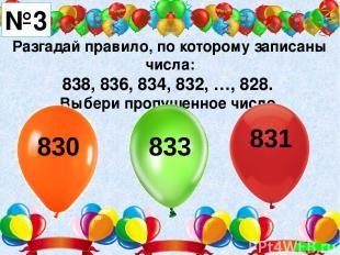 Разгадай правило, по которому записаны числа: 838, 836, 834, 832, …, 828. Выбери