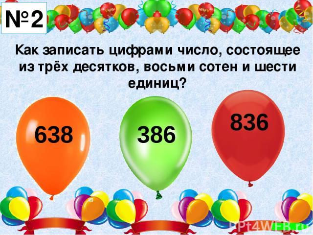 Как записать цифрами число, состоящее из трёх десятков, восьми сотен и шести единиц? №2 638 386 836