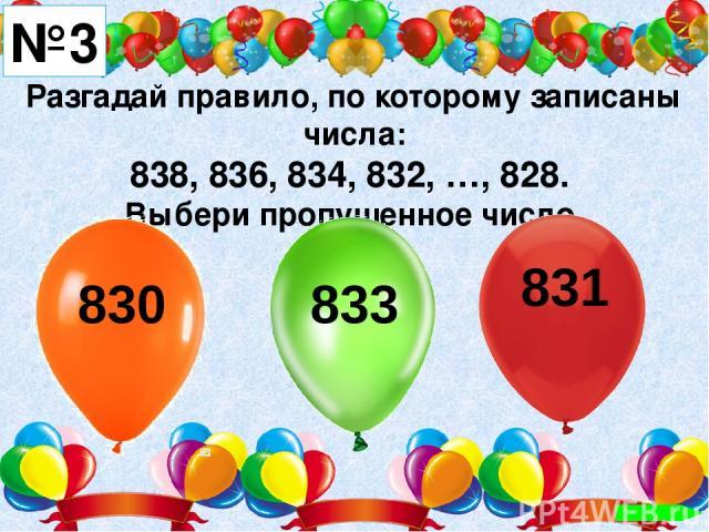 Разгадай правило, по которому записаны числа: 838, 836, 834, 832, …, 828. Выбери пропущенное число. №3 830 833 831