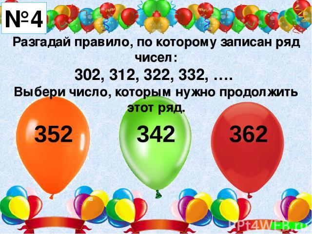 Разгадай правило, по которому записан ряд чисел: 302, 312, 322, 332, …. Выбери число, которым нужно продолжить этот ряд. №4 352 342 362