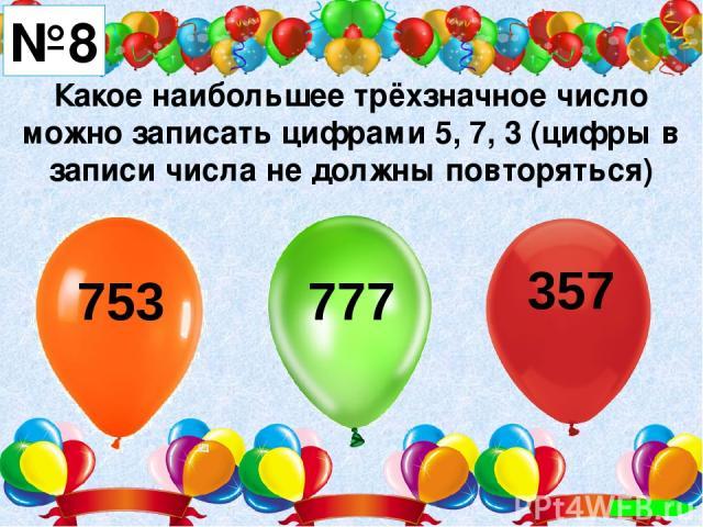 Какое наибольшее трёхзначное число можно записать цифрами 5, 7, 3 (цифры в записи числа не должны повторяться) №8 753 777 357