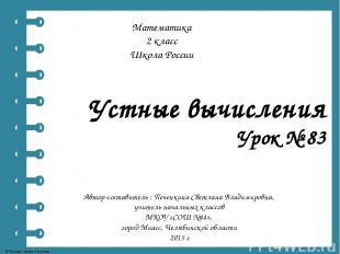 Устные вычисления Урок № 83 Автор-составитель : Печенкина Светлана Владимировна,
