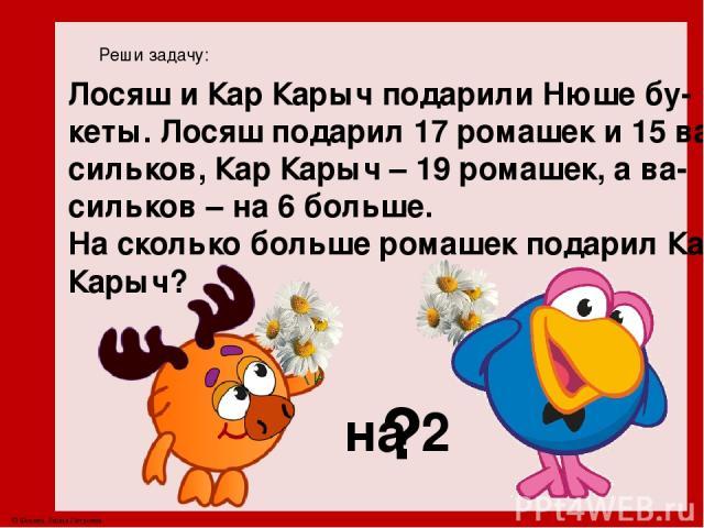 Реши задачу: Лосяш и Кар Карыч подарили Нюше бу- кеты. Лосяш подарил 17 ромашек и 15 ва- сильков, Кар Карыч – 19 ромашек, а ва- сильков – на 6 больше. На сколько больше ромашек подарил Кар Карыч? ? на 2 © Фокина Лидия Петровна