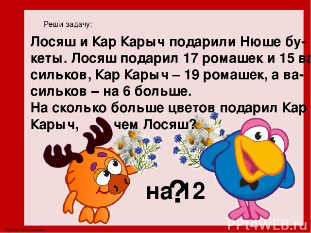 Реши задачу: Лосяш и Кар Карыч подарили Нюше бу- кеты. Лосяш подарил 17 ромашек и 15 ва- сильков, Кар Карыч – 19 ромашек, а ва- сильков – на 6 больше. На сколько больше цветов подарил Кар Карыч, чем Лосяш? ? на 12 © Фокина Лидия Петровна