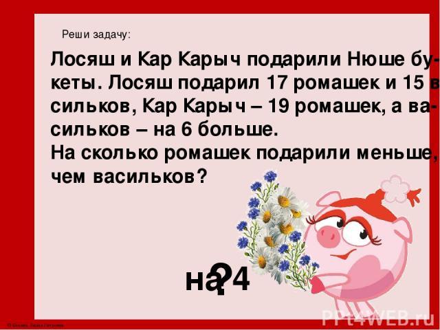Реши задачу: Лосяш и Кар Карыч подарили Нюше бу- кеты. Лосяш подарил 17 ромашек и 15 ва- сильков, Кар Карыч – 19 ромашек, а ва- сильков – на 6 больше. На сколько ромашек подарили меньше, чем васильков? ? на 4 © Фокина Лидия Петровна