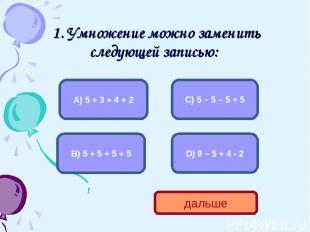 1. Умножение можно заменить следующей записью: В) 5 + 5 + 5 + 5 А) 5 + 3 + 4 + 2