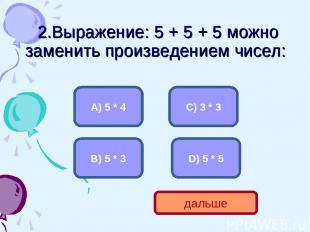 2.Выражение: 5 + 5 + 5 можно заменить произведением чисел: B) 5 * 3 А) 5 * 4 C)