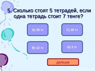 5. Сколько стоят 5 тетрадей, если одна тетрадь стоит 7 тенге? А) 35 тг В) 12 тг