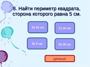8. Найти периметр квадрата, сторона которого равна 5 см. D) 20 см А) 15 см С) 10