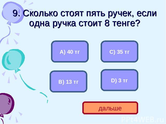 9. Сколько стоят пять ручек, если одна ручка стоит 8 тенге? А) 40 тг В) 13 тг С) 35 тг D) 3 тг дальше