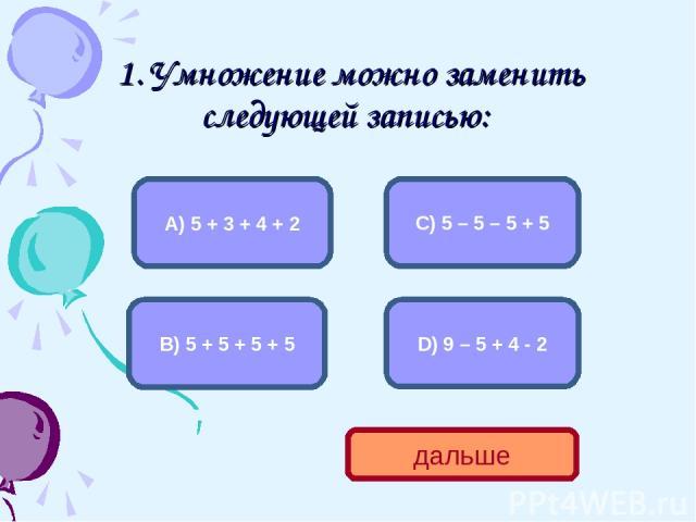 1. Умножение можно заменить следующей записью: В) 5 + 5 + 5 + 5 А) 5 + 3 + 4 + 2 С) 5 – 5 – 5 + 5 D) 9 – 5 + 4 - 2 дальше