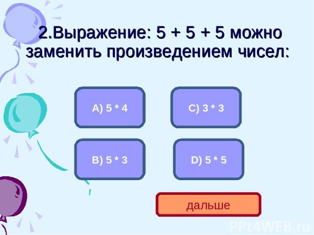 2.Выражение: 5 + 5 + 5 можно заменить произведением чисел: B) 5 * 3 А) 5 * 4 C) 3 * 3 D) 5 * 5 дальше