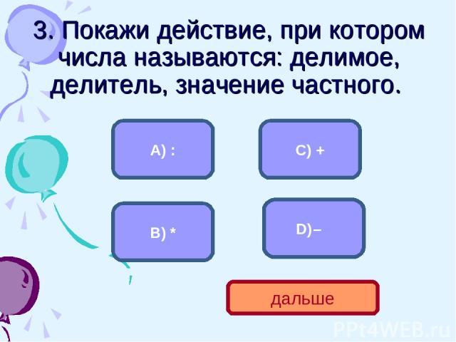 3. Покажи действие, при котором числа называются: делимое, делитель, значение частного. А) : В) * C) + – дальше