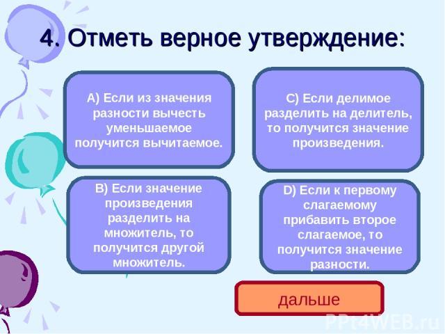 4. Отметь верное утверждение: В) Если значение произведения разделить на множитель, то получится другой множитель. А) Если из значения разности вычесть уменьшаемое получится вычитаемое. С) Если делимое разделить на делитель, то получится значение пр…