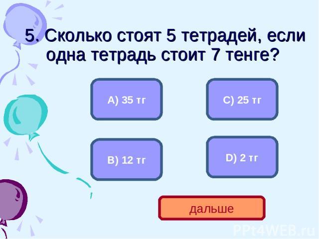5. Сколько стоят 5 тетрадей, если одна тетрадь стоит 7 тенге? А) 35 тг В) 12 тг С) 25 тг D) 2 тг дальше