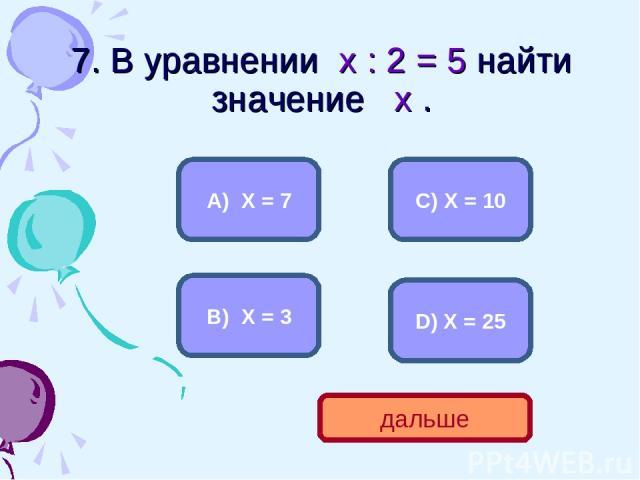 7. В уравнении х : 2 = 5 найти значение х . С) Х = 10 А) Х = 7 В) Х = 3 D) Х = 25 дальше