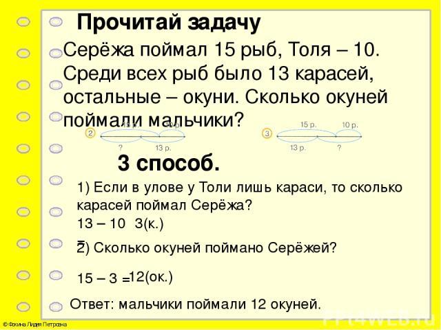 Прочитай задачу Серёжа поймал 15 рыб, Толя – 10. Среди всех рыб было 13 карасей, остальные – окуни. Сколько окуней поймали мальчики? 3 способ. 1) Если в улове у Толи лишь караси, то сколько карасей поймал Серёжа? 13 – 10 = 3(к.) 2) Сколько окуней по…