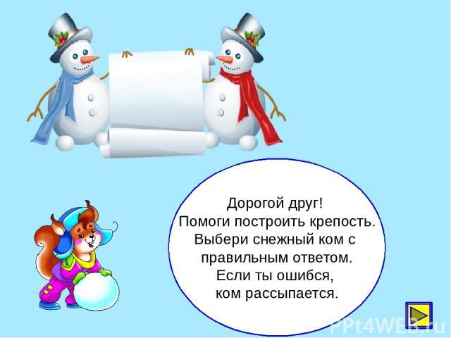 Дорогой друг! Помоги построить крепость. Выбери снежный ком с правильным ответом. Если ты ошибся, ком рассыпается.