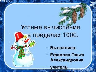 Устные вычисления в пределах 1000. Выполнила: Ефимова Ольга Александровна учител