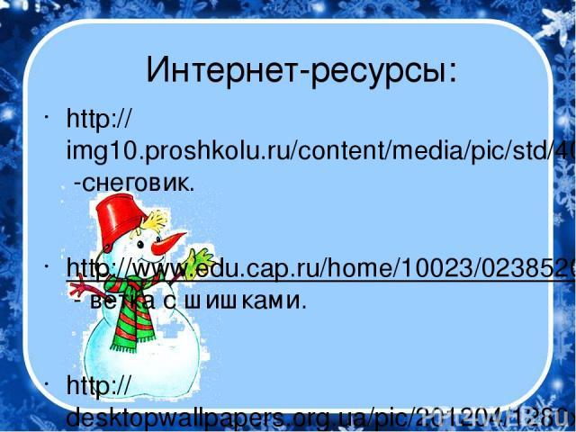 Интернет-ресурсы: http://img10.proshkolu.ru/content/media/pic/std/4000000/3668000/3667376-3111936aa45c46d2.jpg -снеговик. http://www.edu.cap.ru/home/10023/023852029499327.png - ветка с шишками. http://desktopwallpapers.org.ua/pic/201204/1280x768/des…