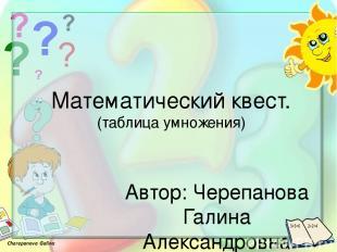 Математический квест. (таблица умножения) Автор: Черепанова Галина Александровна