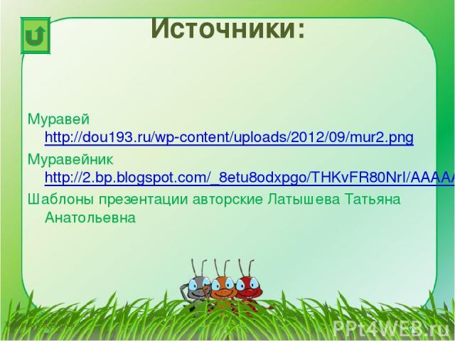 Источники: Муравей http://dou193.ru/wp-content/uploads/2012/09/mur2.png Муравейник http://2.bp.blogspot.com/_8etu8odxpgo/THKvFR80NrI/AAAAAAAABqI/r2neMAZ5Z5Q/s1600/anthill.gif Шаблоны презентации авторские Латышева Татьяна Анатольевна