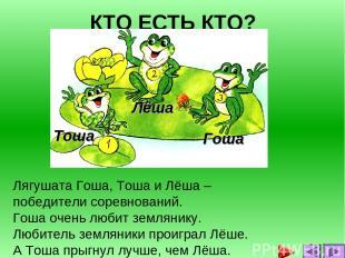 КТО ЕСТЬ КТО? Лягушата Гоша, Тоша и Лёша – победители соревнований. Гоша очень л